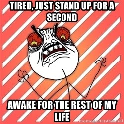 iHate - tired, just stand up for a second AWAKE FOR THE REST OF MY LIFE
