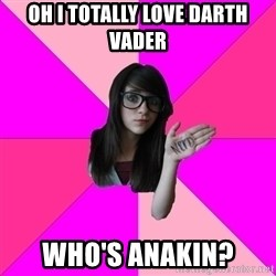 Idiot Nerd Girl - oh i totally love darth vader  who's anakin?