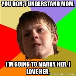 Angry School Boy - you don't understand mom.  I'm going to marry her. i love her.