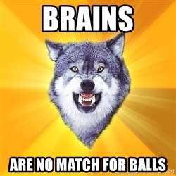 Courage Wolf - brains are no match for balls
