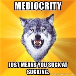 Courage Wolf - mediocrity just means you suck at sucking.