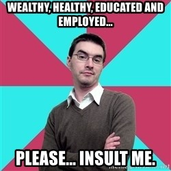 Privilege Denying Dude - wealthy, healthy, educated and employed... please... insult me.