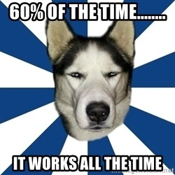 Skeptical Husky - 60% of the time........ it works all the time