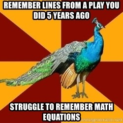 Thespian Peacock - Remember lines from a play you did 5 years ago struggle to remember math equations