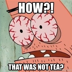 Stoned Patrick - how?! That was not tea?