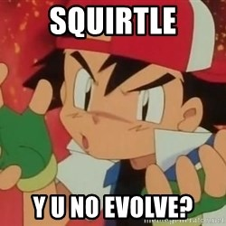 Y U NO ASH - SQUIRTLE Y U NO EVOLVE?