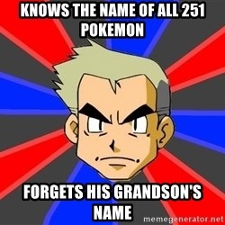 Professor Oak - knows the name of all 251 pokemon forgets his grandson's name