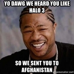 Yo Dawg - yo dawg we heard you like halo 3 so we sent you to afghanistan