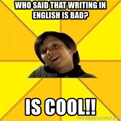 es bakans - who said that writing in English is bad? IS cool!!