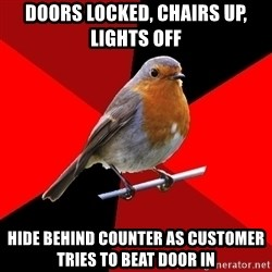 Retail Robin - doors locked, chairs up, lights off hide behind counter as customer tries to beat door in