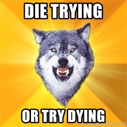 Courage Wolf - die trying or try dying