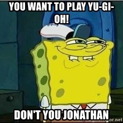 Spongebob Face - You want to play Yu-Gi-Oh! Don't you Jonathan