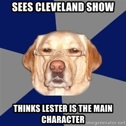 Racist Dawg - Sees Cleveland show Thinks lester is the main character