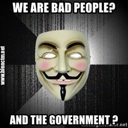Anonymous memes - WE ARE BAD PEOPLE? aND THE government ?