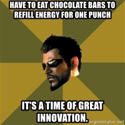 Adam Jensen - Have to eat Chocolate bars to refill energy for one punch It's a time of great innovation.