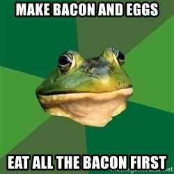 Foul Bachelor Frog - Make bacon and Eggs eat all the bacon first