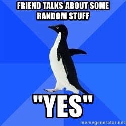 "Socially Awkward Penguin - Friend talks about some random stuff ""yes"""