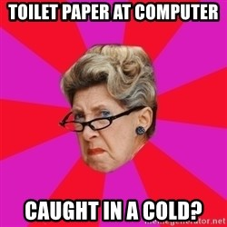 Disgusted Grandma - toilet paper at computer caught in a cold?