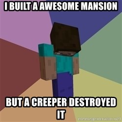 Depressed Minecraft Guy - i built a awesome mansion but a creeper destroyed it