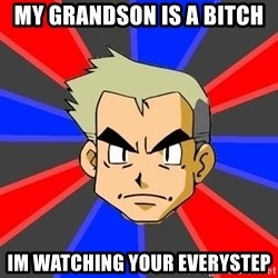 Professor Oak - my grandson is a bitch im watching your everystep