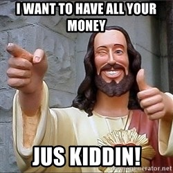 Jesus - i want to have all your money jus kiddin!