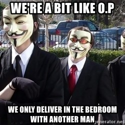 AnonymousA - We're a bit like O.P We only deliver IN THE BEDROOM WITH ANOTHER MAN