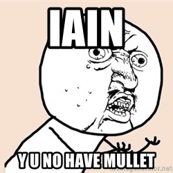 y u no meme - Iain Y U NO HAVE MULLET