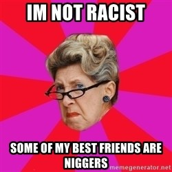Disgusted Grandma - im not racist some of my best friends are niggers