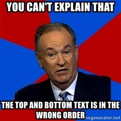 Bill O'Reilly Proves God - You Can't Explain that The Top and Bottom text is in the wrong order