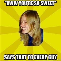 """Trologirl - """"aww you're so sweet"""" says that to every guy"""