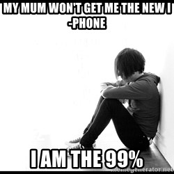 First World Problems - my mum won't get me the new i-phone i am the 99%