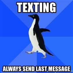 Socially Awkward Penguin - Texting always send last message