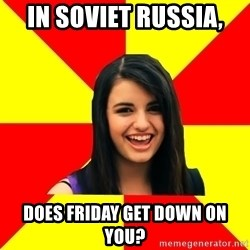 Rebecca Black - In Soviet Russia, does Friday get down on you?