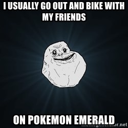 Forever Alone - i usually go out and bike with my friends on pokemon emerald