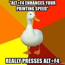 "Technologically Impaired Duck - ""ALt+F4 enhances your printing speed"" Really presses Alt+F4"
