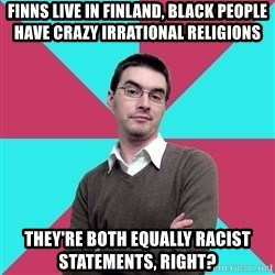 Privilege Denying Dude - Finns Live in finland, black people have crazy irrational religions They're both equally racist statements, right?