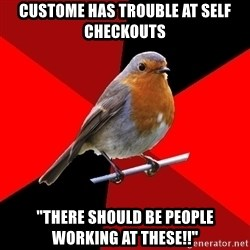 "Retail Robin - Custome has trouble at self checkouts ""There should be people working at these!!"""