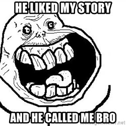 Happy Forever Alone - he liked my story and he called me bro