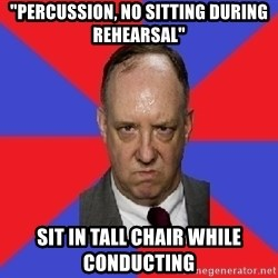 "thee angry band director - ""Percussion, no sitting during rehearsal"" Sit in tall chair while conducting"