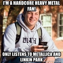 College Freshman - i'm a hardcore heavy metal fan! only listens to metallica and linkin park