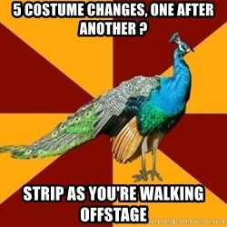 Thespian Peacock - 5 costume changes, one after another ? strip as you're walking offstage
