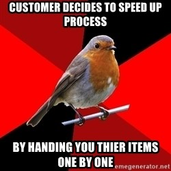 Retail Robin - customer decides to speed up process by handing you thier items one by one