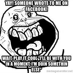 """Happy Forever Alone - yay! Someone wrote to me on facebook! wait, play it cool """"I'll be with you in a moment, I'm doin somethin else"""""""