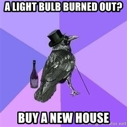 Rich Raven - a light bulb Burned out?  Buy a new house