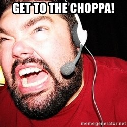 Angry Gamer - get to the choppa!