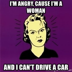 PMS woman - i'm angry, cause i'm a woman and i can't drive a car