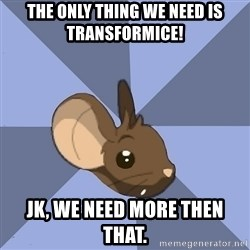 Transformice meme mouse - The only thing we need is Transformice! Jk, we need more then that.