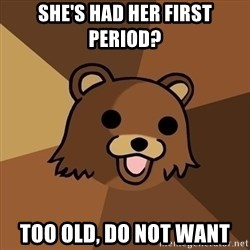Pedobear - she's had her first period? Too old, do not want