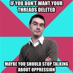 Privilege Denying Dude - if you don't want your threads deleted maybe you should stop talking about oppression