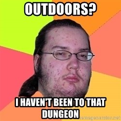 Butthurt Dweller - OUTDOORS? I HAVEN'T BEEN TO THAT DUNGEON